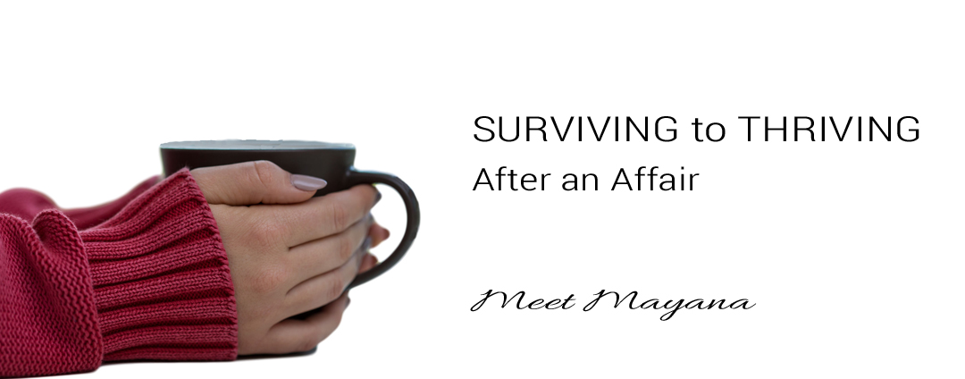 Photo of woman's hands around a coffee cup. Heading text: Surviving to Thriving when an affair rocks your world. Meet Mayana